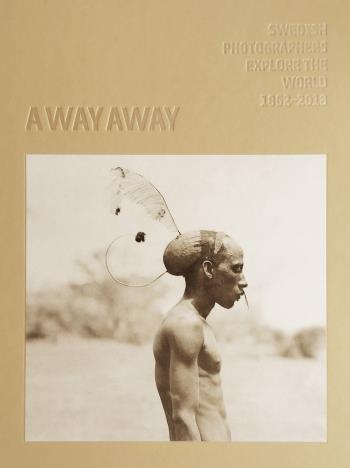 A Way Away. Swedish Photographers Explore The World 1862-2018